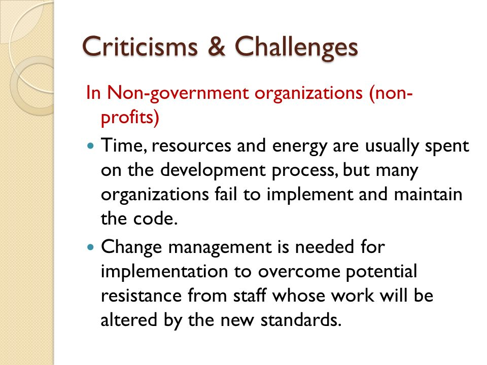 Criticisms & Challenges In Non-government organizations (non- profits) Time, resources and energy are usually spent on the development process, but many organizations fail to implement and maintain the code.