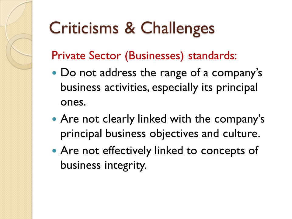 Criticisms & Challenges Private Sector (Businesses) standards: Do not address the range of a company's business activities, especially its principal ones.