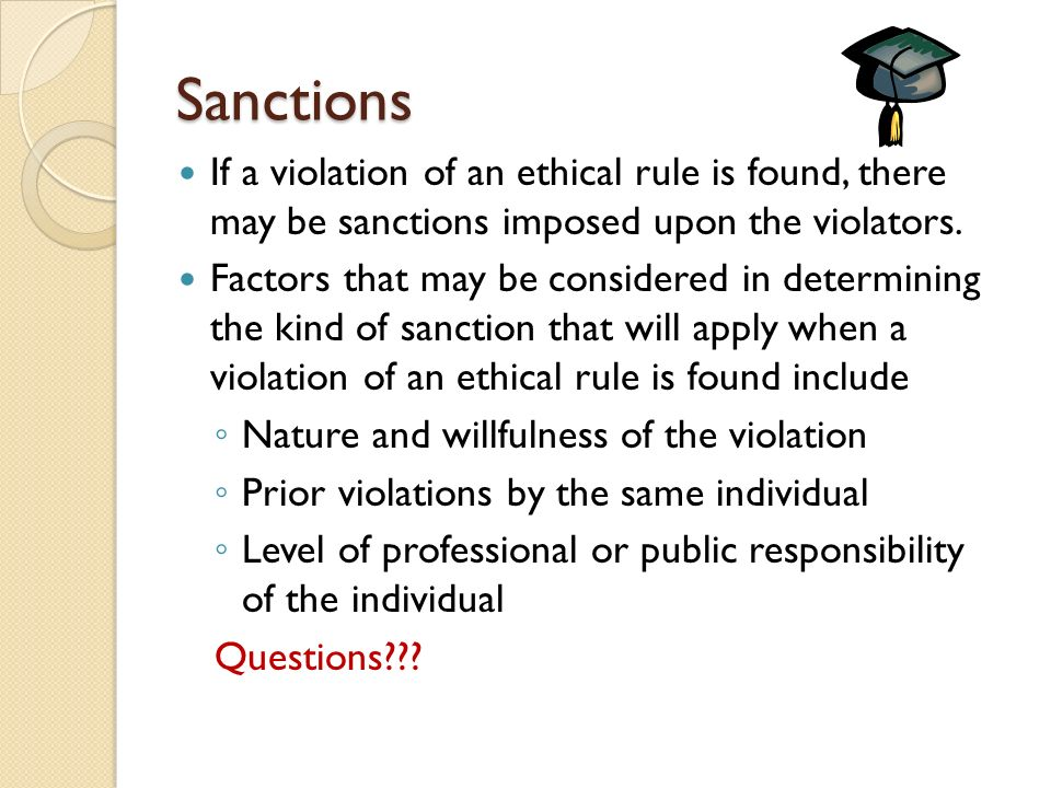 Sanctions If a violation of an ethical rule is found, there may be sanctions imposed upon the violators.