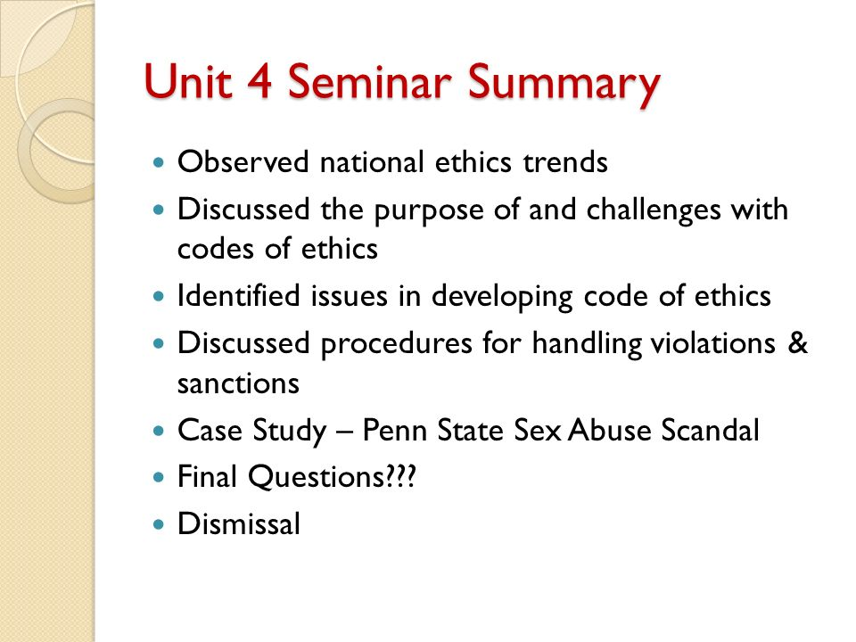 Unit 4 Seminar Summary Observed national ethics trends Discussed the purpose of and challenges with codes of ethics Identified issues in developing code of ethics Discussed procedures for handling violations & sanctions Case Study – Penn State Sex Abuse Scandal Final Questions .