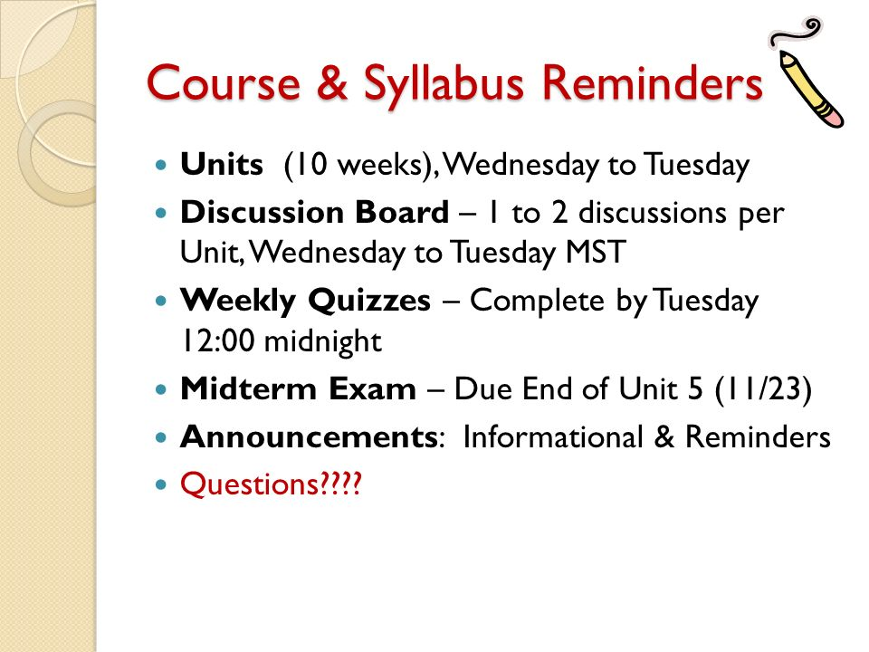 Course & Syllabus Reminders Units (10 weeks), Wednesday to Tuesday Discussion Board – 1 to 2 discussions per Unit, Wednesday to Tuesday MST Weekly Quizzes – Complete by Tuesday 12:00 midnight Midterm Exam – Due End of Unit 5 (11/23) Announcements: Informational & Reminders Questions
