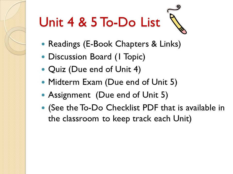 Unit 4 & 5 To-Do List Readings (E-Book Chapters & Links) Discussion Board (1 Topic) Quiz (Due end of Unit 4) Midterm Exam (Due end of Unit 5) Assignment (Due end of Unit 5) (See the To-Do Checklist PDF that is available in the classroom to keep track each Unit)