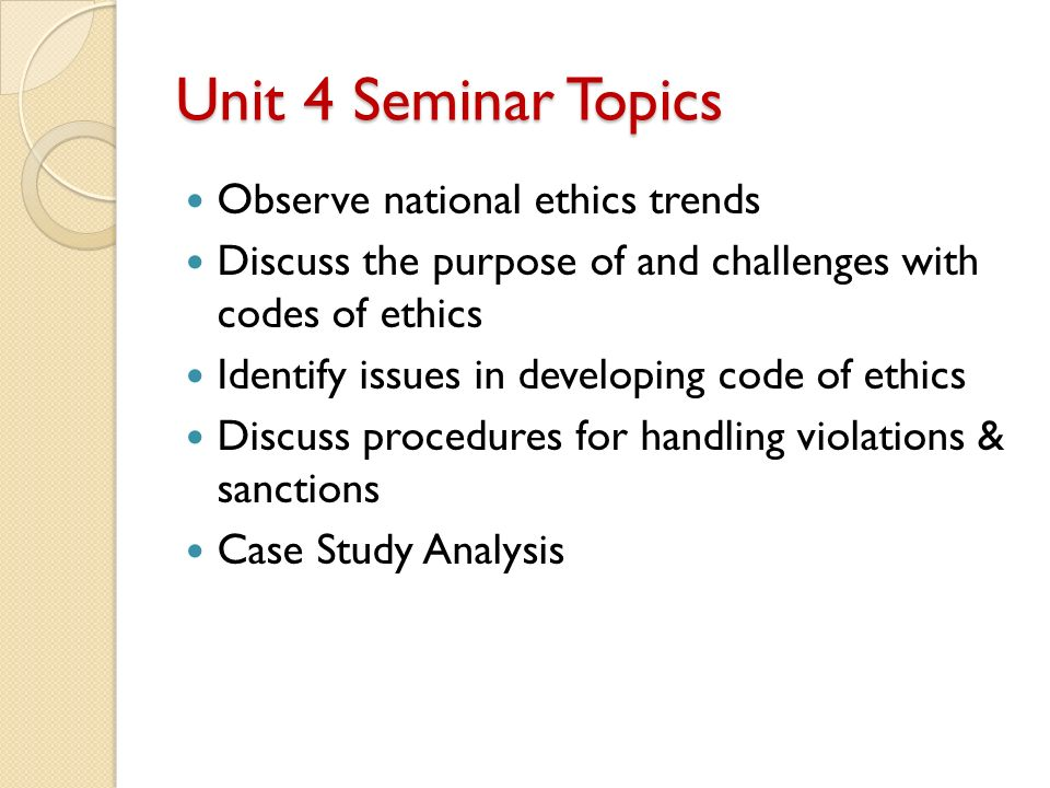 Unit 4 Seminar Topics Observe national ethics trends Discuss the purpose of and challenges with codes of ethics Identify issues in developing code of ethics Discuss procedures for handling violations & sanctions Case Study Analysis