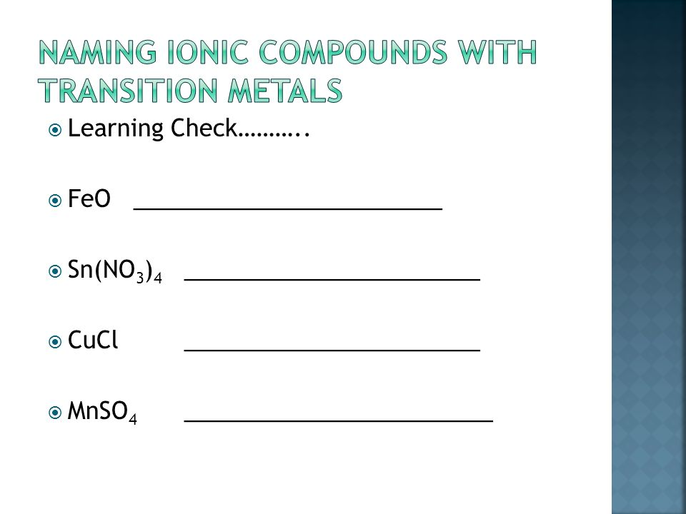 If cation is a transition metal – it MAY have more than one charge (remember: Ag, Zn and Cd only have one )  Use formula to determine WHICH charge is on the cation for THAT formula  Can sometimes reverse criss cross  Determine from anion  Write name of transition metal with Roman Numeral in parentheses  Pb +1 Lead (I)  Sn +4 Lead (IV)  Write anion as before – stem + ide