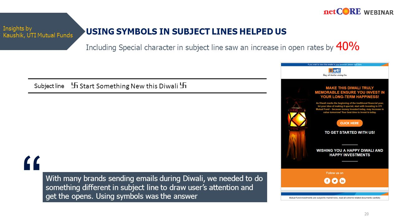 Insights by Kaushik, UTI Mutual Funds USING SYMBOLS IN SUBJECT LINES HELPED US WEBINAR With many brands sending  s during Diwali, we needed to do something different in subject line to draw user's attention and get the opens.
