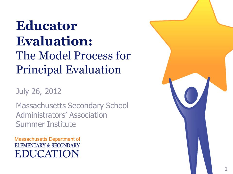 Educator Evaluation: The Model Process for Principal Evaluation July 26, 2012 Massachusetts Secondary School Administrators' Association Summer Institute 1