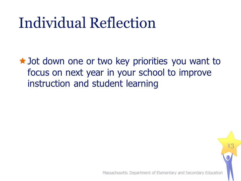 Individual Reflection  Jot down one or two key priorities you want to focus on next year in your school to improve instruction and student learning Massachusetts Department of Elementary and Secondary Education 13