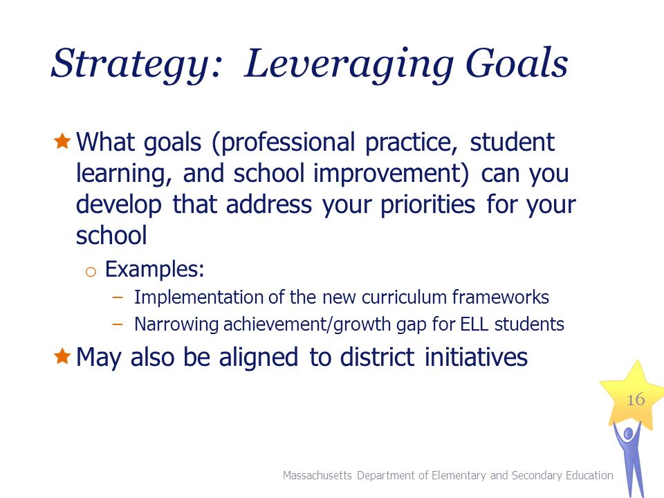 Strategy: Leveraging Goals  What goals (professional practice, student learning, and school improvement) can you develop that address your priorities for your school o Examples: ̶Implementation of the new curriculum frameworks ̶Narrowing achievement/growth gap for ELL students  May also be aligned to district initiatives Massachusetts Department of Elementary and Secondary Education 16