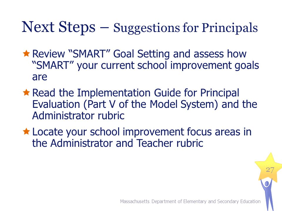 27 Next Steps – Suggestions for Principals  Review SMART Goal Setting and assess how SMART your current school improvement goals are  Read the Implementation Guide for Principal Evaluation (Part V of the Model System) and the Administrator rubric  Locate your school improvement focus areas in the Administrator and Teacher rubric Massachusetts Department of Elementary and Secondary Education