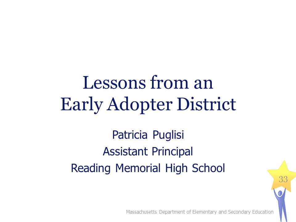 Lessons from an Early Adopter District Patricia Puglisi Assistant Principal Reading Memorial High School Massachusetts Department of Elementary and Secondary Education 33