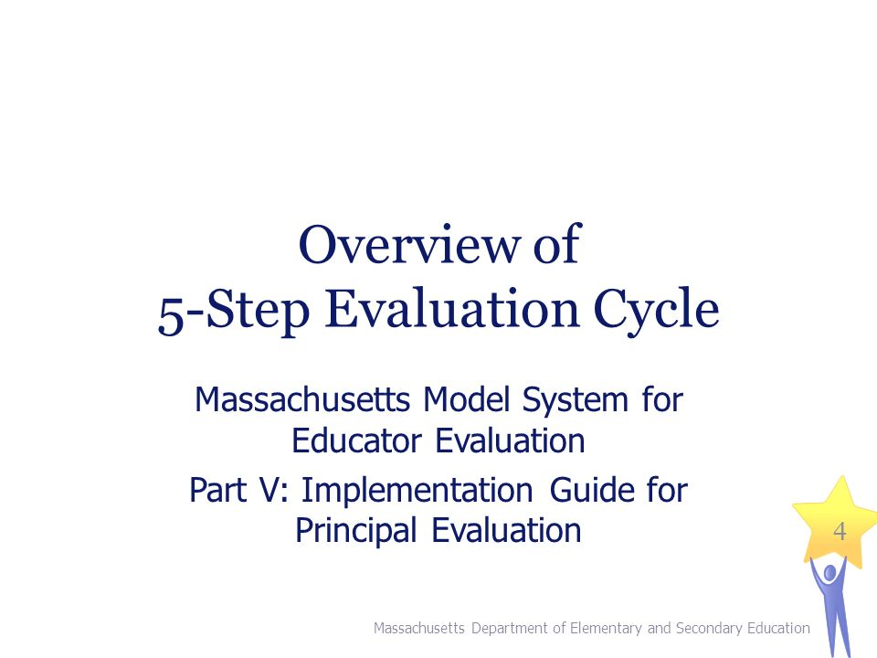 Overview of 5-Step Evaluation Cycle Massachusetts Model System for Educator Evaluation Part V: Implementation Guide for Principal Evaluation Massachusetts Department of Elementary and Secondary Education 4
