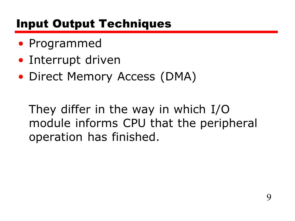Input Output Techniques Programmed Interrupt driven Direct Memory Access (DMA) They differ in the way in which I/O module informs CPU that the peripheral operation has finished.