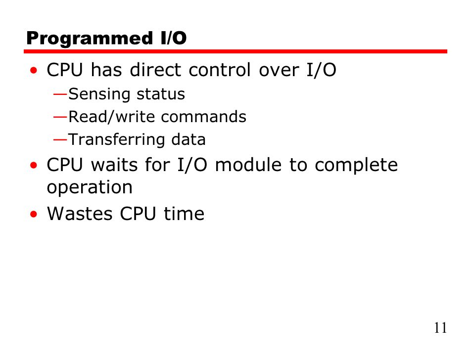 Programmed I/O CPU has direct control over I/O —Sensing status —Read/write commands —Transferring data CPU waits for I/O module to complete operation Wastes CPU time 11