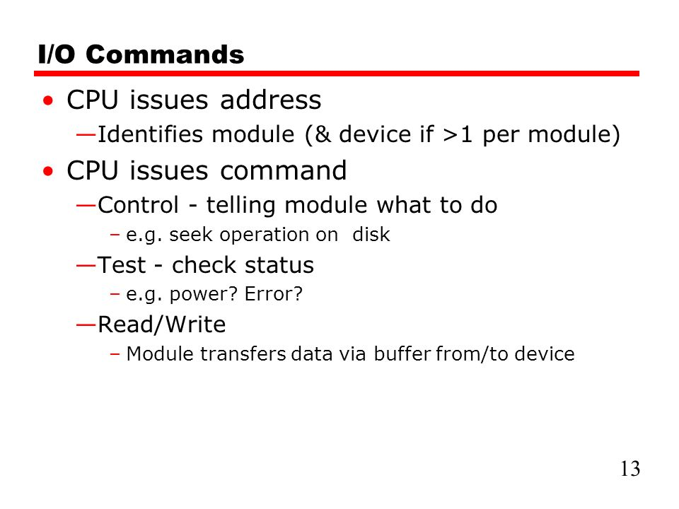I/O Commands CPU issues address —Identifies module (& device if >1 per module) CPU issues command —Control - telling module what to do –e.g.