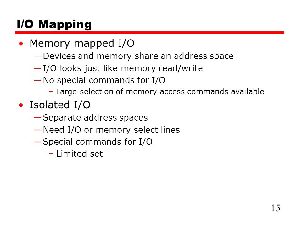 I/O Mapping Memory mapped I/O —Devices and memory share an address space —I/O looks just like memory read/write —No special commands for I/O –Large selection of memory access commands available Isolated I/O —Separate address spaces —Need I/O or memory select lines —Special commands for I/O –Limited set 15