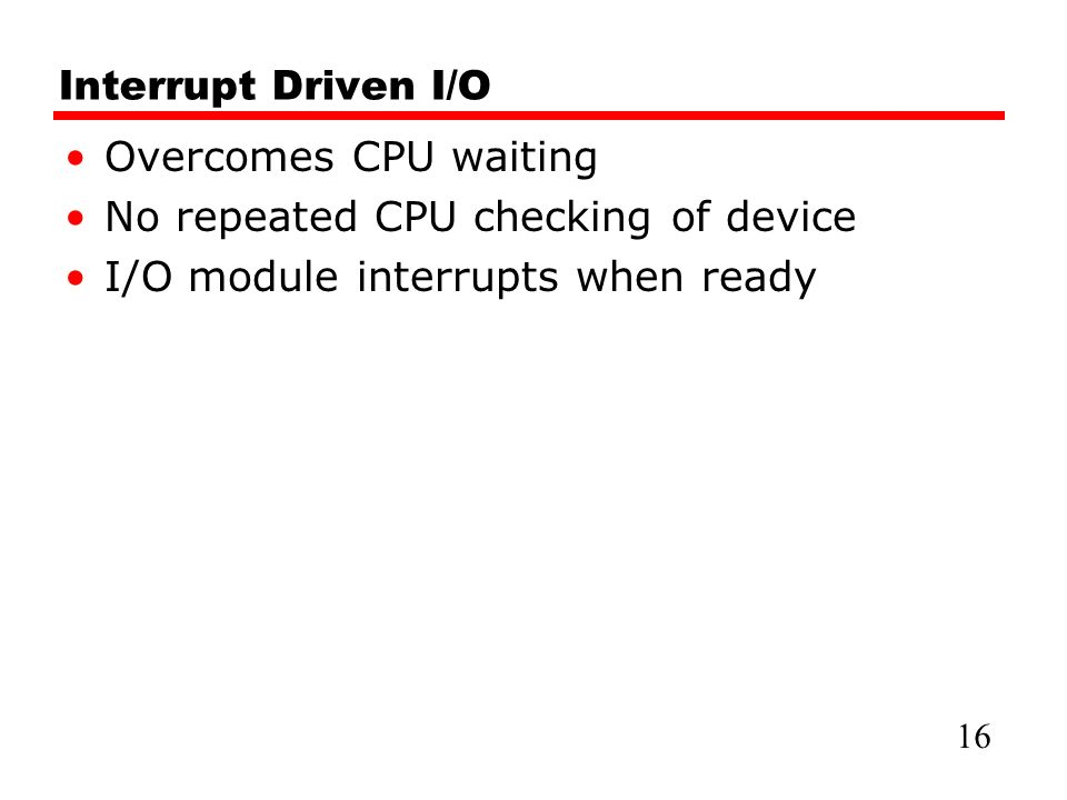 Interrupt Driven I/O Overcomes CPU waiting No repeated CPU checking of device I/O module interrupts when ready 16