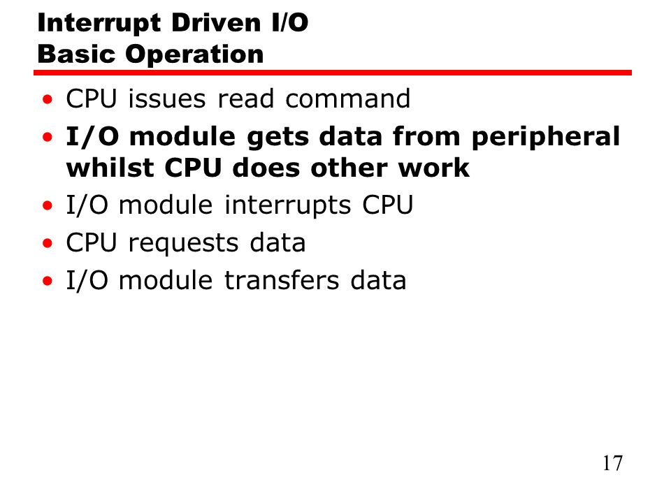 Interrupt Driven I/O Basic Operation CPU issues read command I/O module gets data from peripheral whilst CPU does other work I/O module interrupts CPU CPU requests data I/O module transfers data 17
