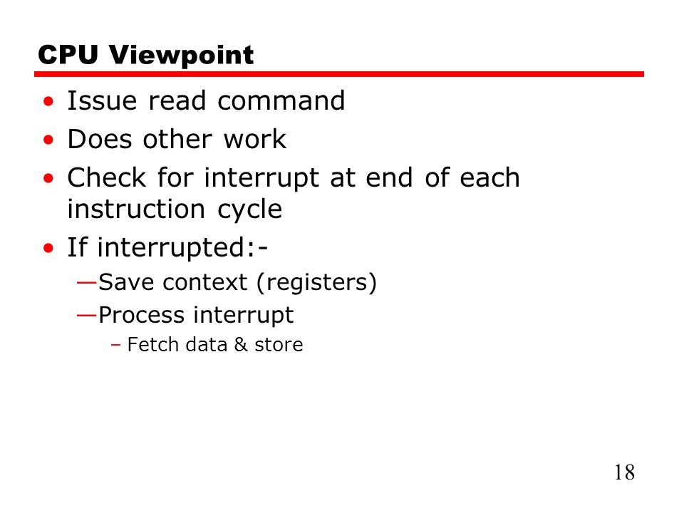 CPU Viewpoint Issue read command Does other work Check for interrupt at end of each instruction cycle If interrupted:- —Save context (registers) —Process interrupt –Fetch data & store 18