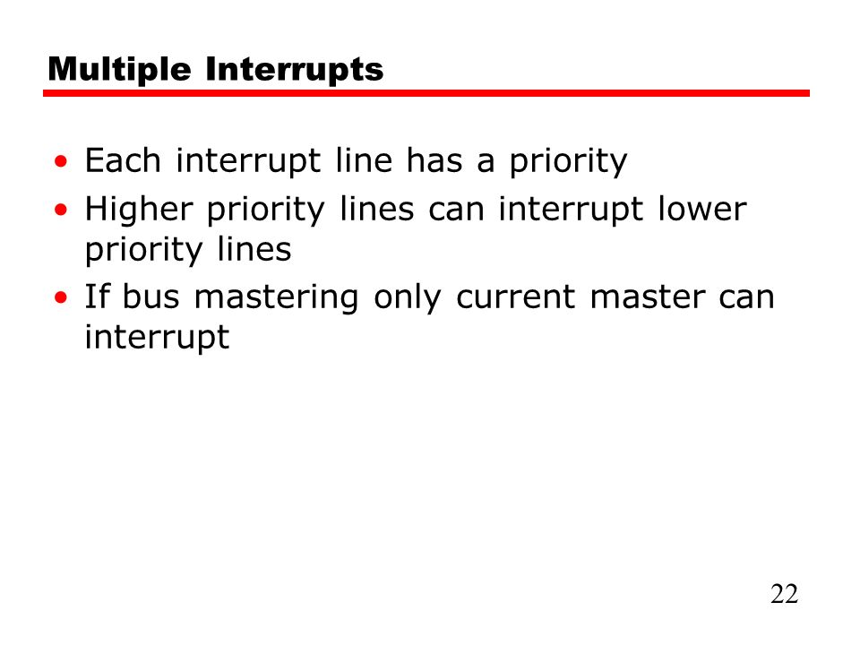 Multiple Interrupts Each interrupt line has a priority Higher priority lines can interrupt lower priority lines If bus mastering only current master can interrupt 22