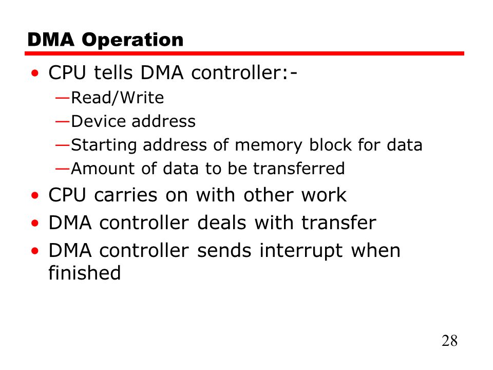 DMA Operation CPU tells DMA controller:- —Read/Write —Device address —Starting address of memory block for data —Amount of data to be transferred CPU carries on with other work DMA controller deals with transfer DMA controller sends interrupt when finished 28