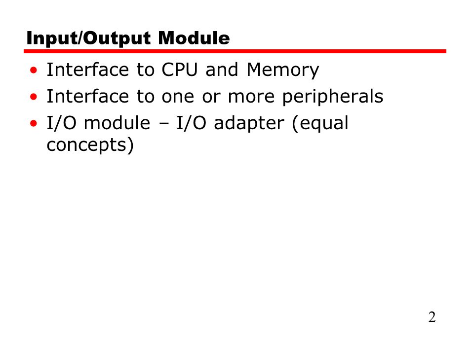 Input/Output Module Interface to CPU and Memory Interface to one or more peripherals I/O module – I/O adapter (equal concepts) 2