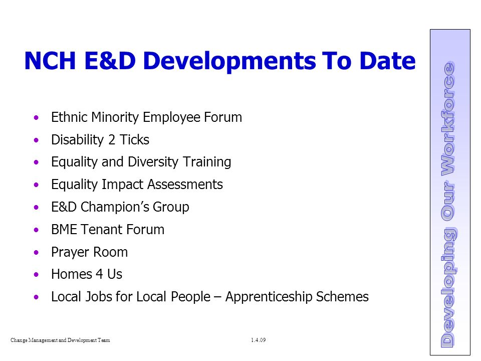 Change Management and Development Team NCH E&D Developments To Date Ethnic Minority Employee Forum Disability 2 Ticks Equality and Diversity Training Equality Impact Assessments E&D Champion's Group BME Tenant Forum Prayer Room Homes 4 Us Local Jobs for Local People – Apprenticeship Schemes