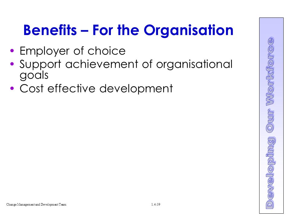 Change Management and Development Team Benefits – For the Organisation Employer of choice Support achievement of organisational goals Cost effective development