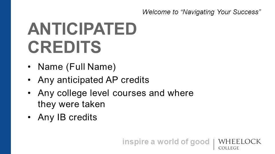 inspire a world of good ANTICIPATED CREDITS Name (Full Name) Any anticipated AP credits Any college level courses and where they were taken Any IB credits Welcome to Navigating Your Success