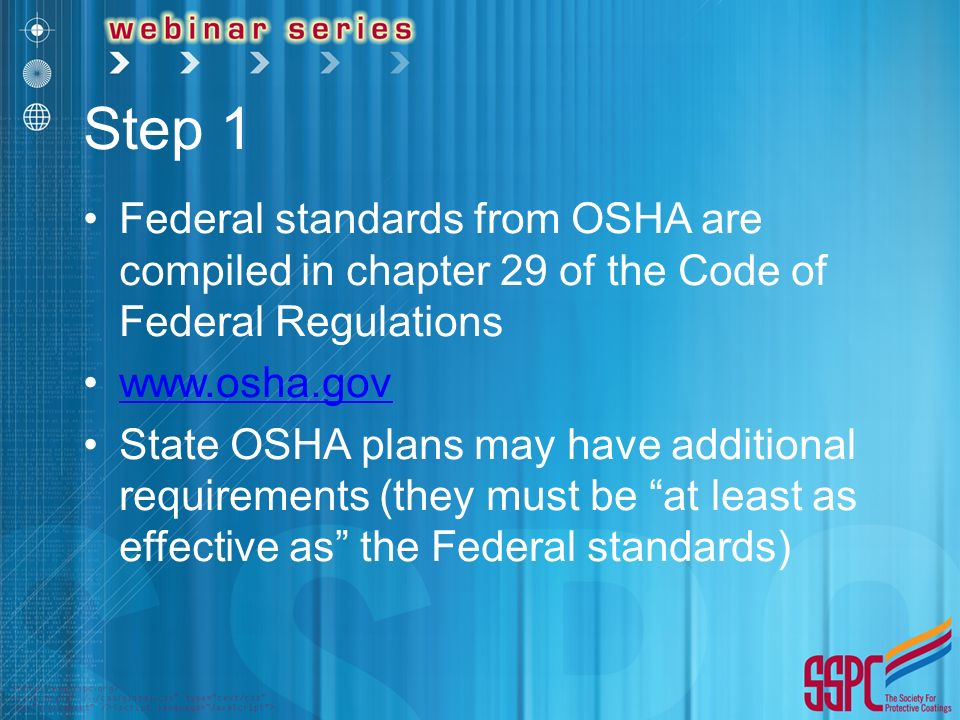 Step 1 Federal standards from OSHA are compiled in chapter 29 of the Code of Federal Regulations   State OSHA plans may have additional requirements (they must be at least as effective as the Federal standards)