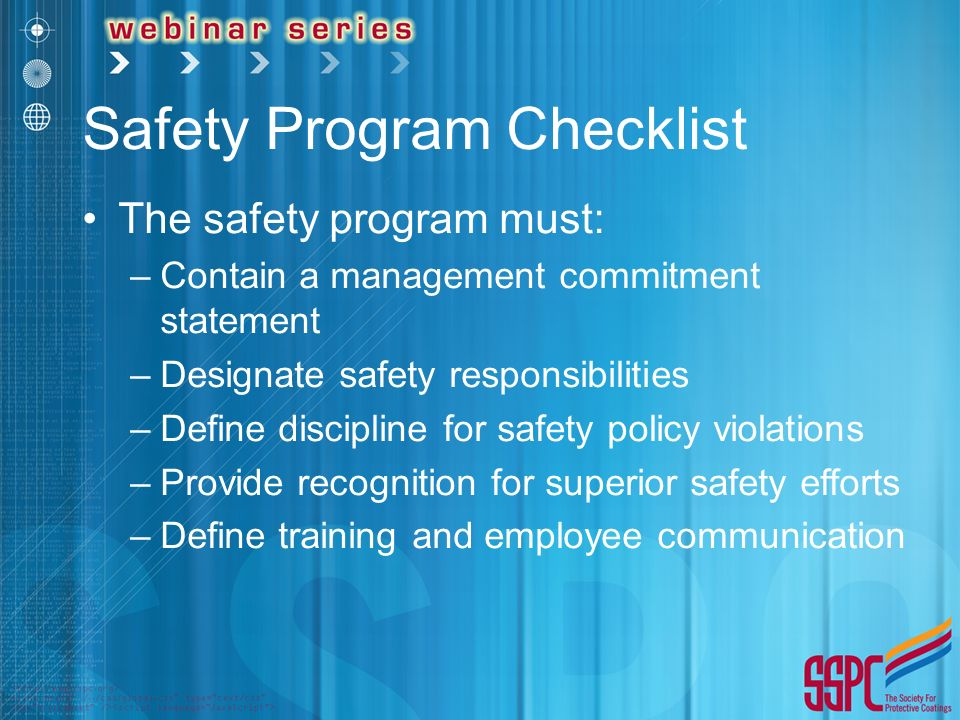 Safety Program Checklist The safety program must: –Contain a management commitment statement –Designate safety responsibilities –Define discipline for safety policy violations –Provide recognition for superior safety efforts –Define training and employee communication