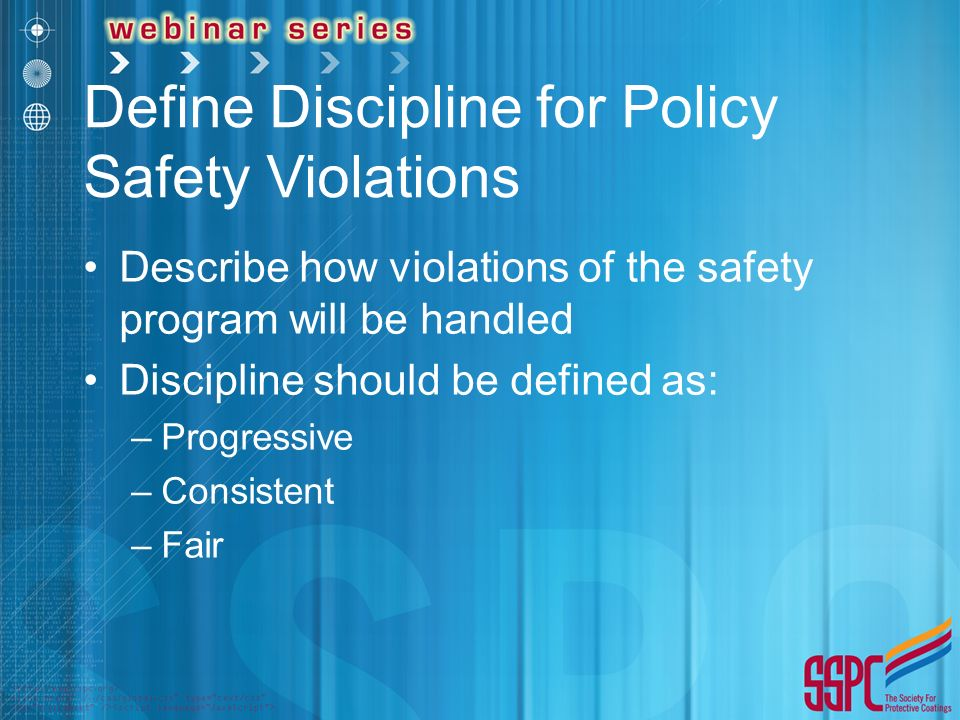 Define Discipline for Policy Safety Violations Describe how violations of the safety program will be handled Discipline should be defined as: –Progressive –Consistent –Fair