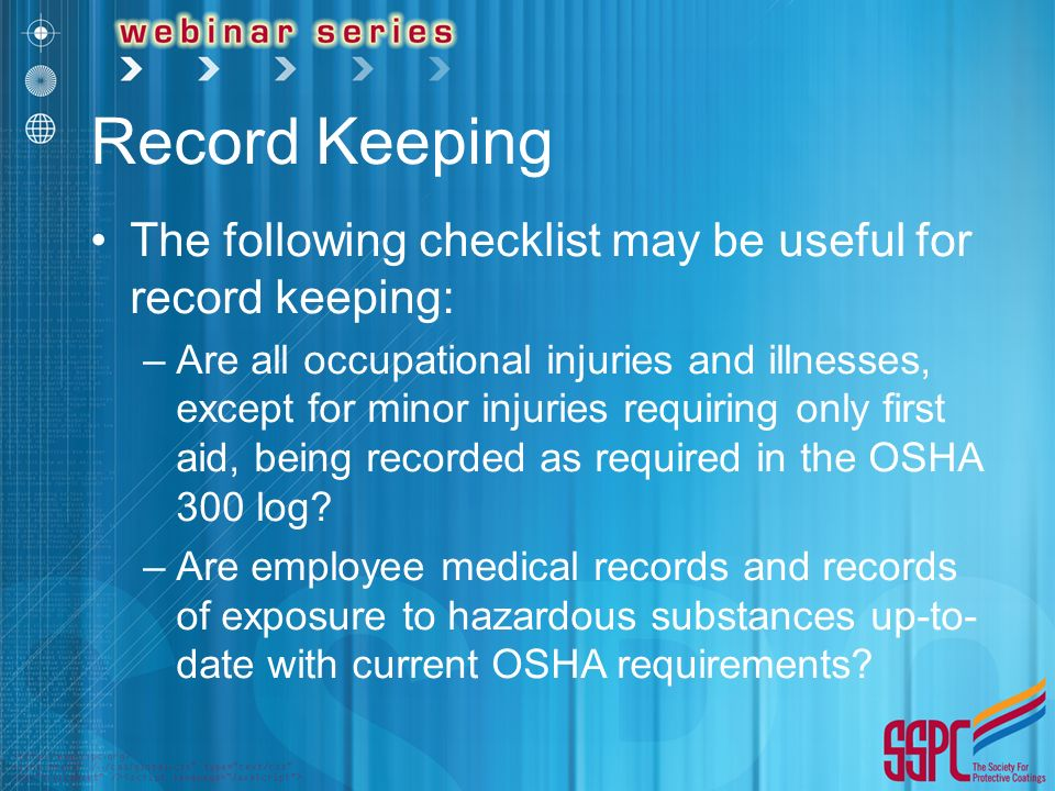 Record Keeping The following checklist may be useful for record keeping: –Are all occupational injuries and illnesses, except for minor injuries requiring only first aid, being recorded as required in the OSHA 300 log.