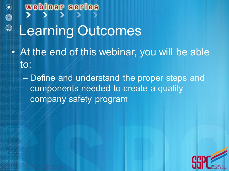 Learning Outcomes At the end of this webinar, you will be able to: –Define and understand the proper steps and components needed to create a quality company safety program