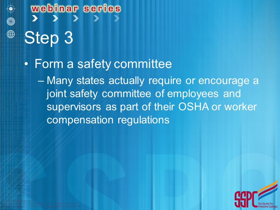 Step 3 Form a safety committee –Many states actually require or encourage a joint safety committee of employees and supervisors as part of their OSHA or worker compensation regulations