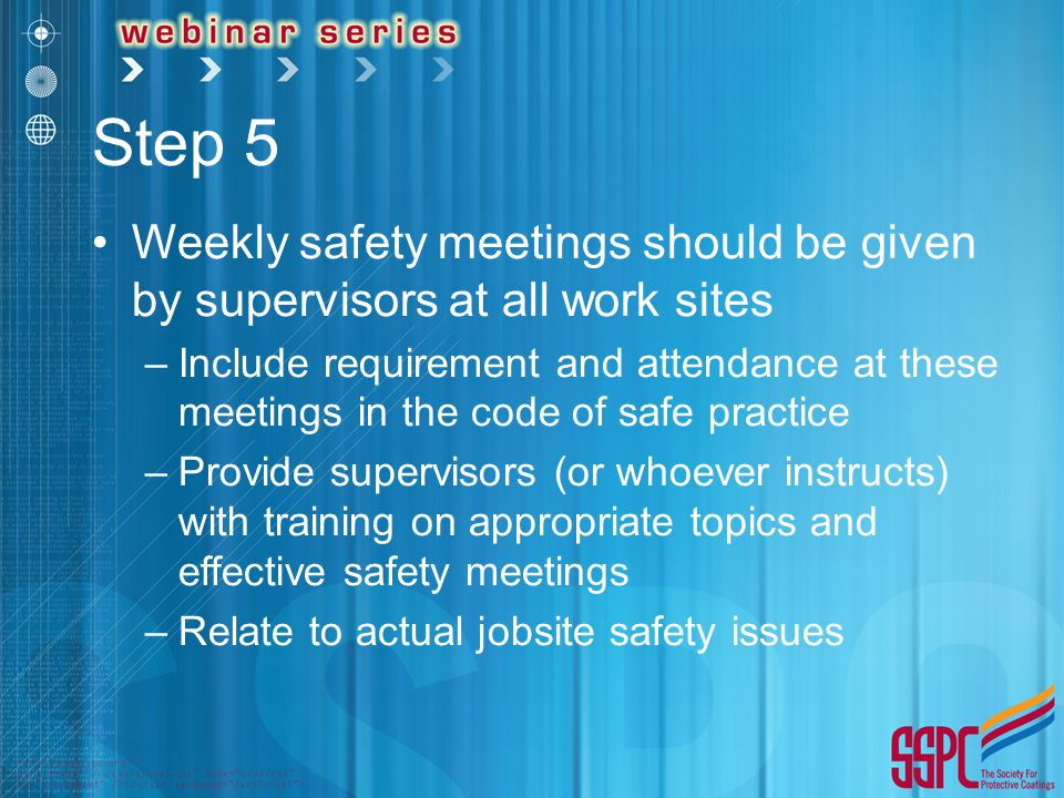 Step 5 Weekly safety meetings should be given by supervisors at all work sites –Include requirement and attendance at these meetings in the code of safe practice –Provide supervisors (or whoever instructs) with training on appropriate topics and effective safety meetings –Relate to actual jobsite safety issues