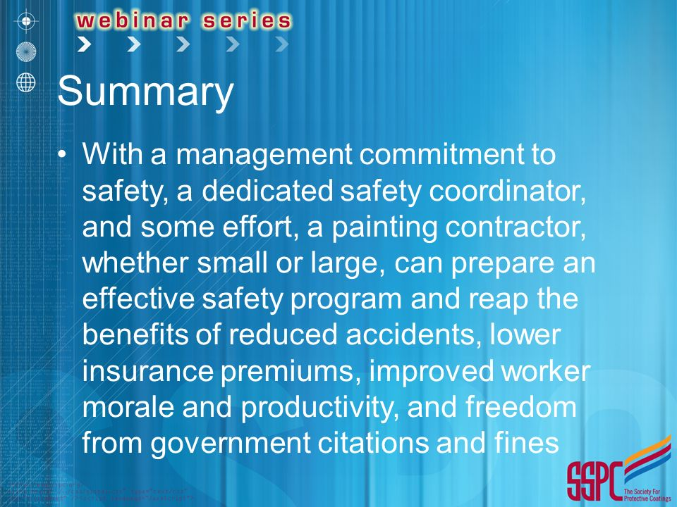 Summary With a management commitment to safety, a dedicated safety coordinator, and some effort, a painting contractor, whether small or large, can prepare an effective safety program and reap the benefits of reduced accidents, lower insurance premiums, improved worker morale and productivity, and freedom from government citations and fines