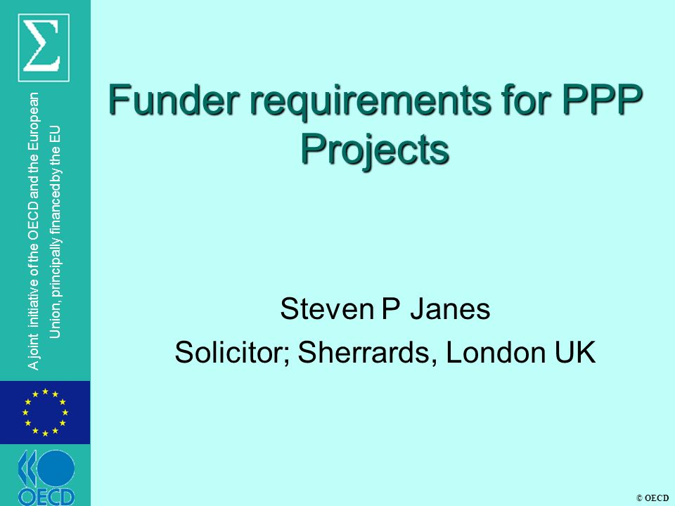 © OECD A joint initiative of the OECD and the European Union, principally financed by the EU Funder requirements for PPP Projects Steven P Janes Solicitor; Sherrards, London UK