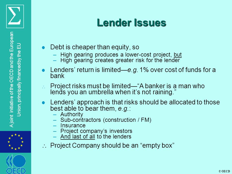 © OECD A joint initiative of the OECD and the European Union, principally financed by the EU Lender Issues l Debt is cheaper than equity, so –High gearing produces a lower-cost project, but –High gearing creates greater risk for the lender l Lenders' return is limited—e.g.