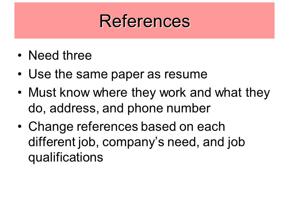 References Need three Use the same paper as resume Must know where they work and what they do, address, and phone number Change references based on each different job, company's need, and job qualifications