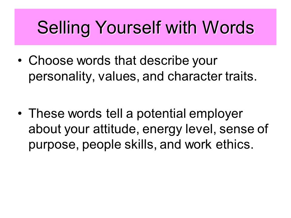 Selling Yourself with Words Choose words that describe your personality, values, and character traits.