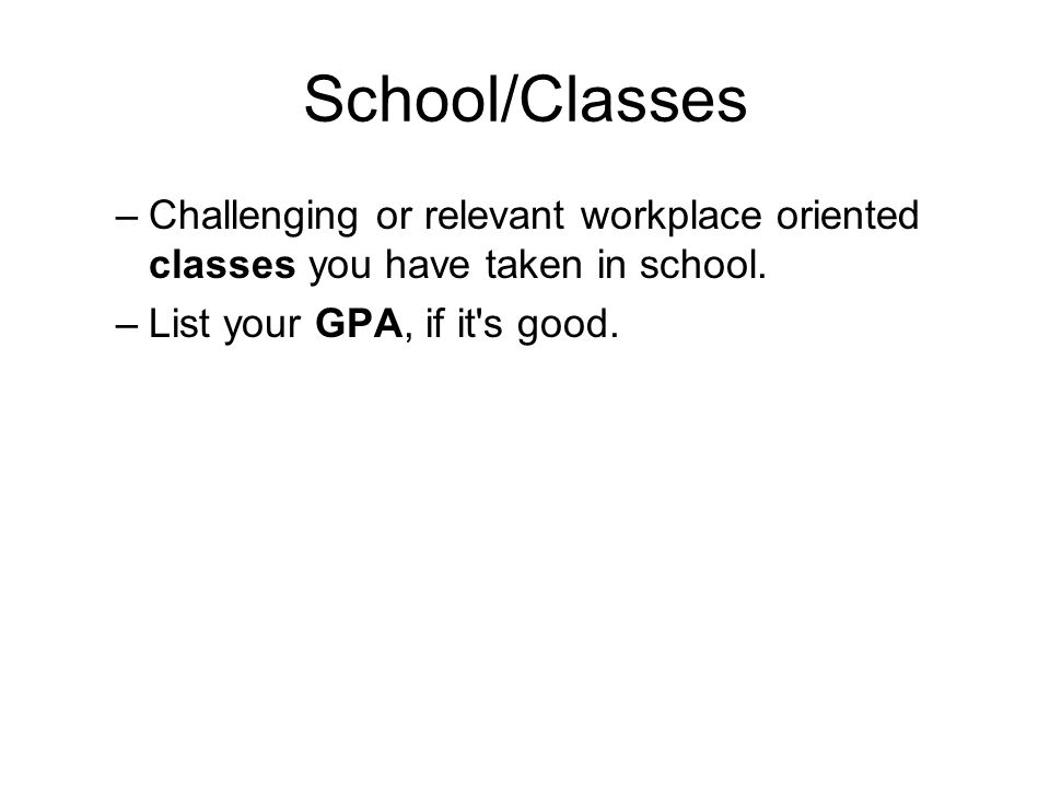 School/Classes –Challenging or relevant workplace oriented classes you have taken in school.