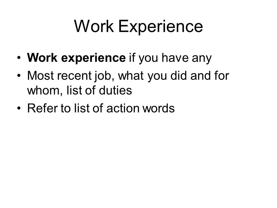Work Experience Work experience if you have any Most recent job, what you did and for whom, list of duties Refer to list of action words