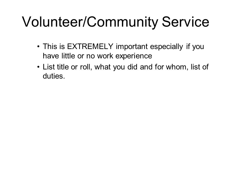 Volunteer/Community Service This is EXTREMELY important especially if you have little or no work experience List title or roll, what you did and for whom, list of duties.