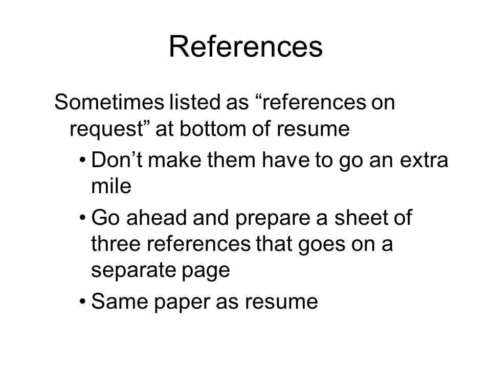 References Sometimes listed as references on request at bottom of resume Don't make them have to go an extra mile Go ahead and prepare a sheet of three references that goes on a separate page Same paper as resume