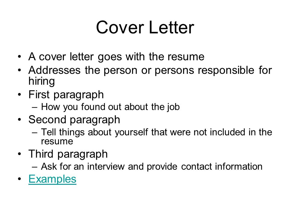 Cover Letter A cover letter goes with the resume Addresses the person or persons responsible for hiring First paragraph –How you found out about the job Second paragraph –Tell things about yourself that were not included in the resume Third paragraph –Ask for an interview and provide contact information Examples