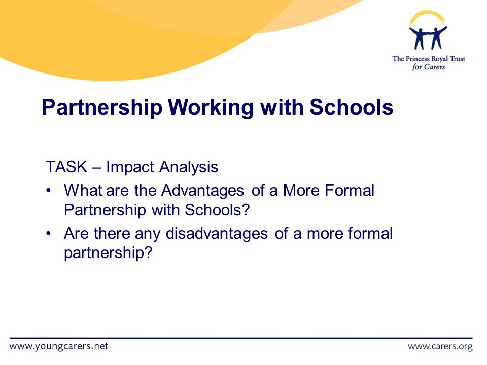 Partnership Working with Schools TASK – Impact Analysis What are the Advantages of a More Formal Partnership with Schools.