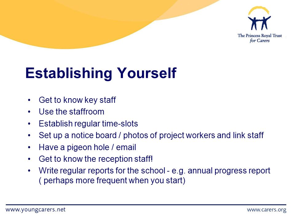 Establishing Yourself Get to know key staff Use the staffroom Establish regular time-slots Set up a notice board / photos of project workers and link staff Have a pigeon hole /  Get to know the reception staff.
