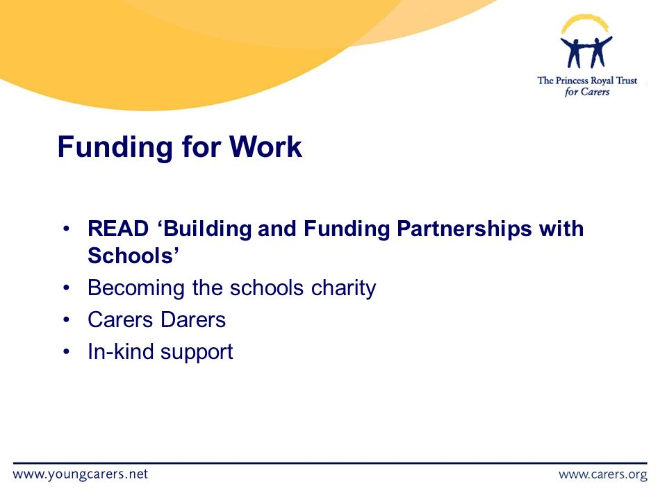 Funding for Work READ 'Building and Funding Partnerships with Schools' Becoming the schools charity Carers Darers In-kind support