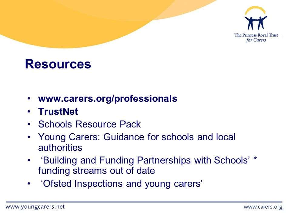 Resources   TrustNet Schools Resource Pack Young Carers: Guidance for schools and local authorities 'Building and Funding Partnerships with Schools' * funding streams out of date 'Ofsted Inspections and young carers'