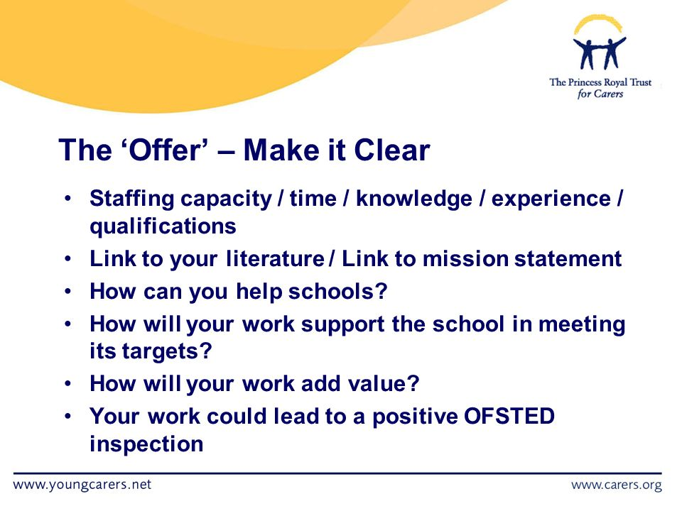 The 'Offer' – Make it Clear Staffing capacity / time / knowledge / experience / qualifications Link to your literature / Link to mission statement How can you help schools.